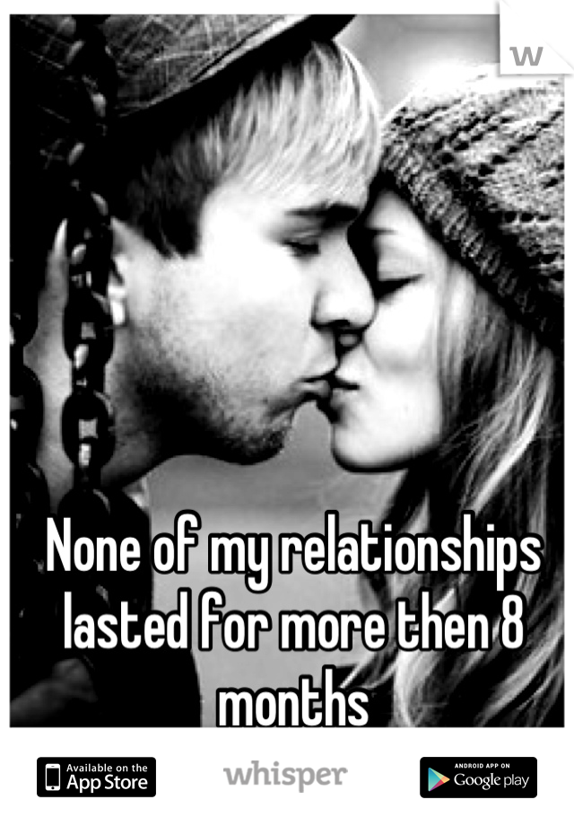 None of my relationships lasted for more then 8 months