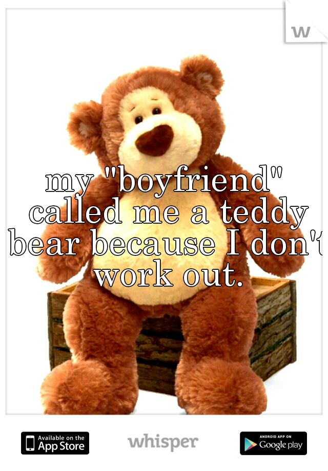 """my """"boyfriend"""" called me a teddy bear because I don't work out."""