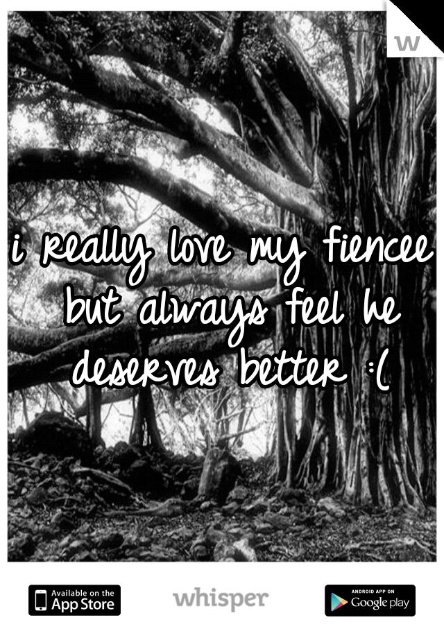 i really love my fiencee but always feel he deserves better :(
