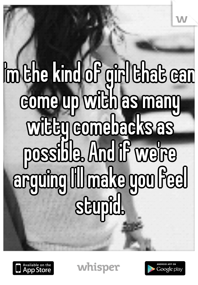 I'm the kind of girl that can come up with as many witty comebacks as possible. And if we're arguing I'll make you feel stupid.