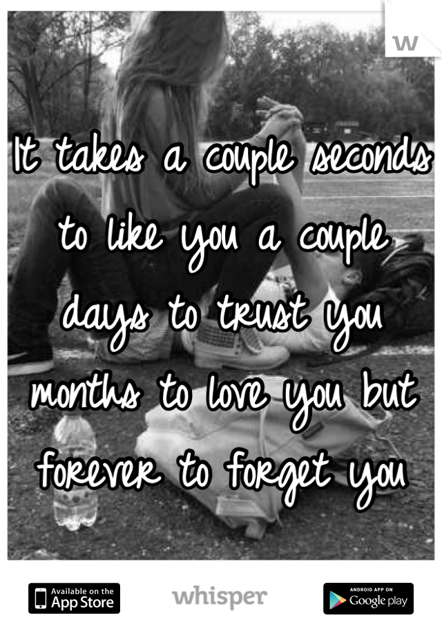 It takes a couple seconds to like you a couple days to trust you months to love you but forever to forget you