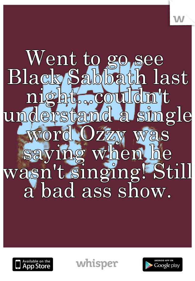 Went to go see Black Sabbath last night...couldn't understand a single word Ozzy was saying when he wasn't singing! Still a bad ass show.