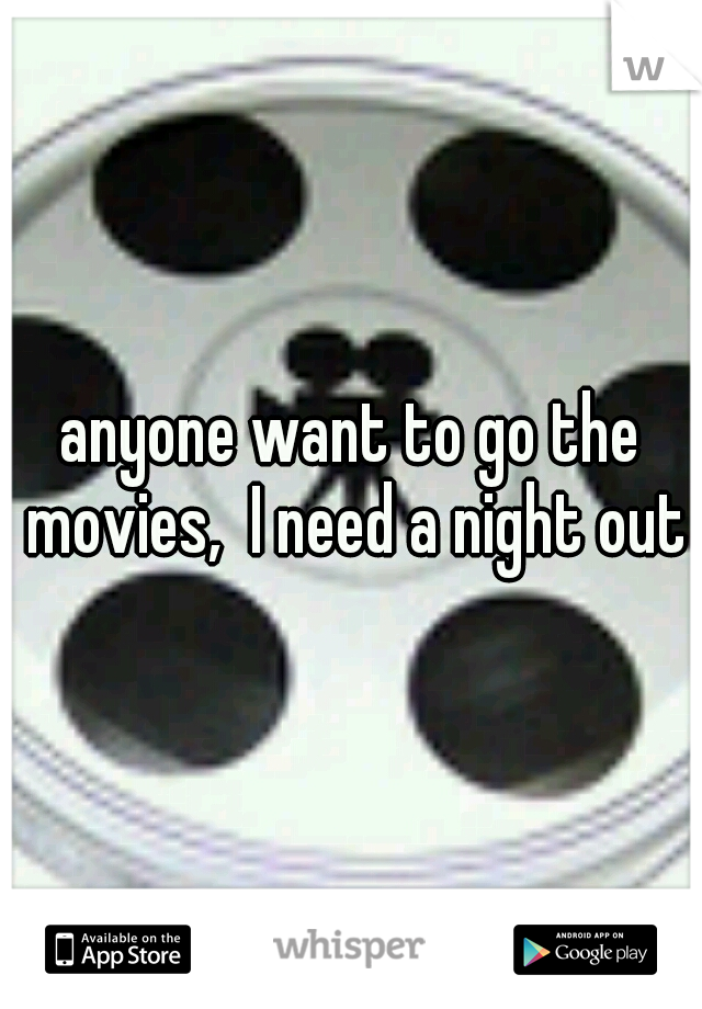 anyone want to go the movies,  I need a night out