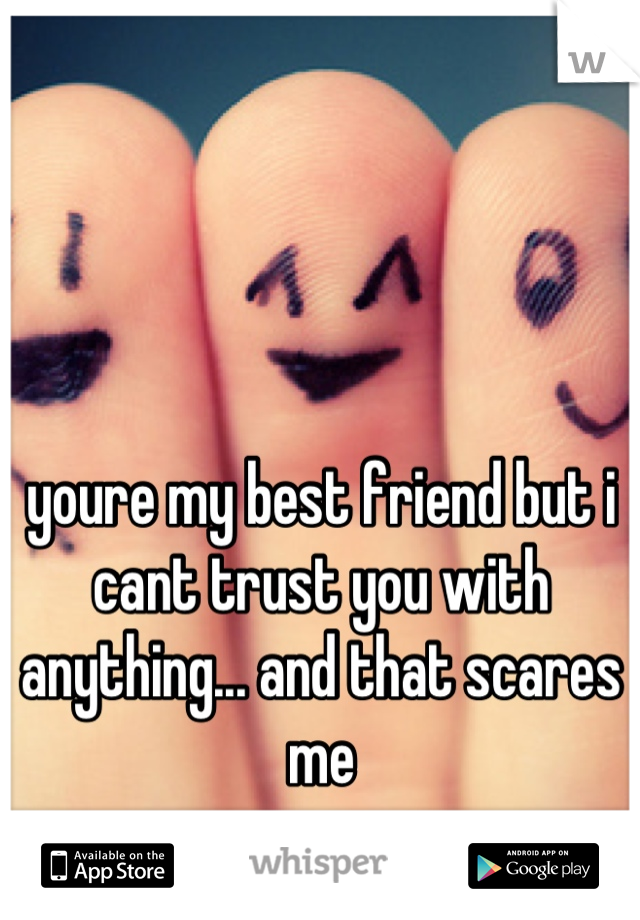 youre my best friend but i cant trust you with anything... and that scares me