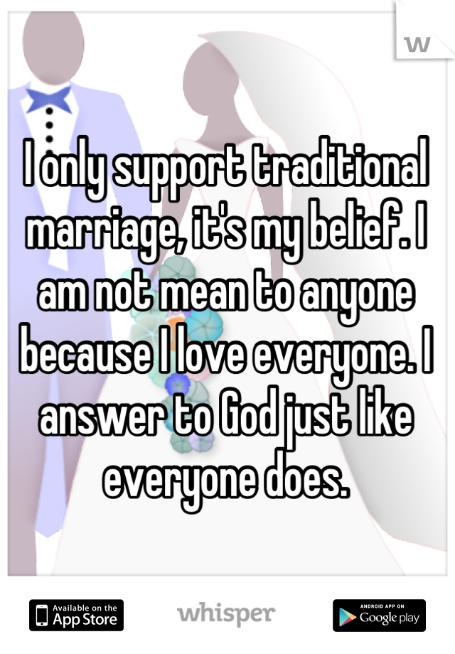 I only support traditional marriage, it's my belief. I am not mean to anyone because I love everyone. I answer to God just like everyone does.