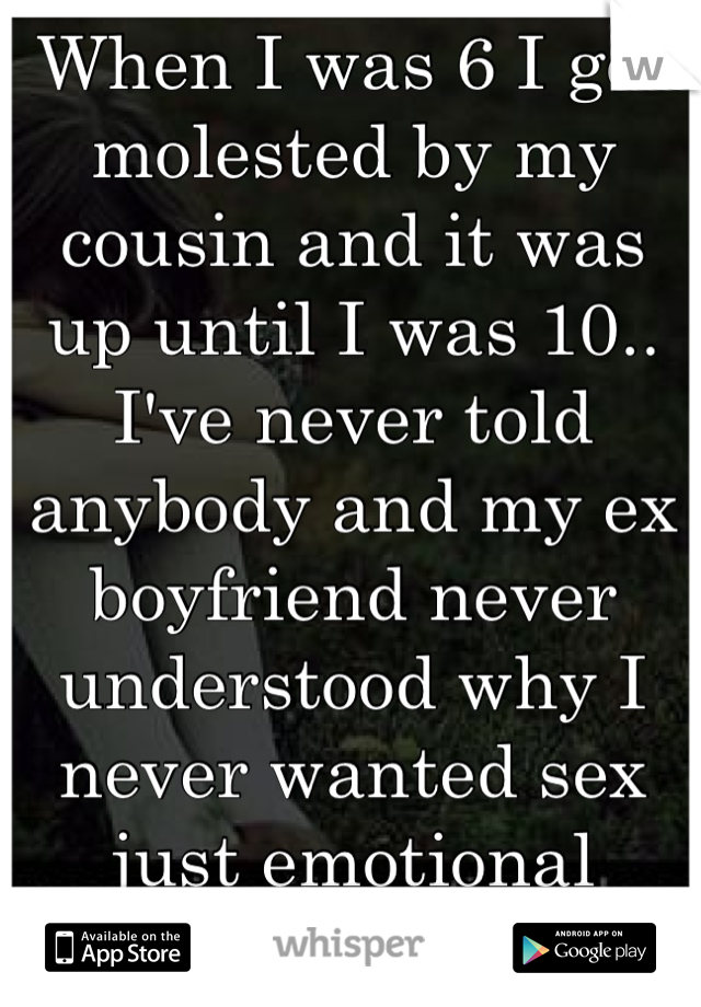 When I was 6 I got molested by my cousin and it was up until I was 10.. I've never told anybody and my ex boyfriend never understood why I never wanted sex just emotional support..