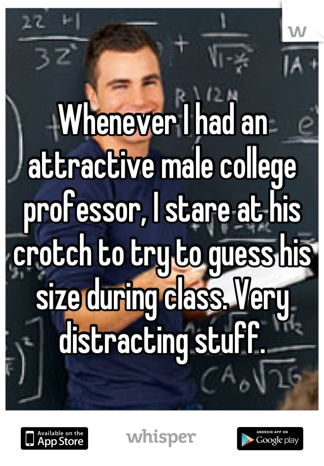 Whenever I had an attractive male college professor, I stare at his crotch to try to guess his size during class. Very distracting stuff.