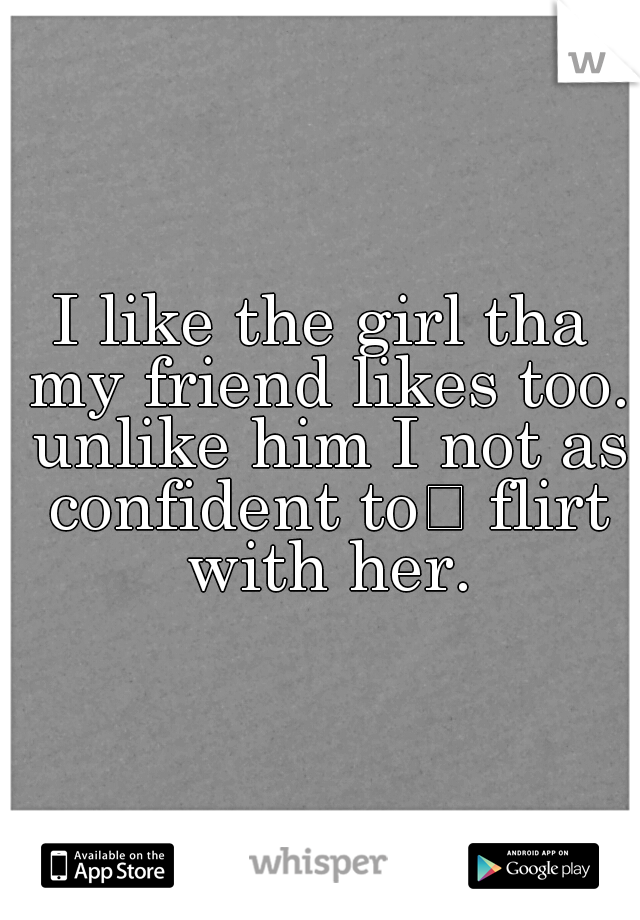 I like the girl tha my friend likes too. unlike him I not as confident to  flirt with her.
