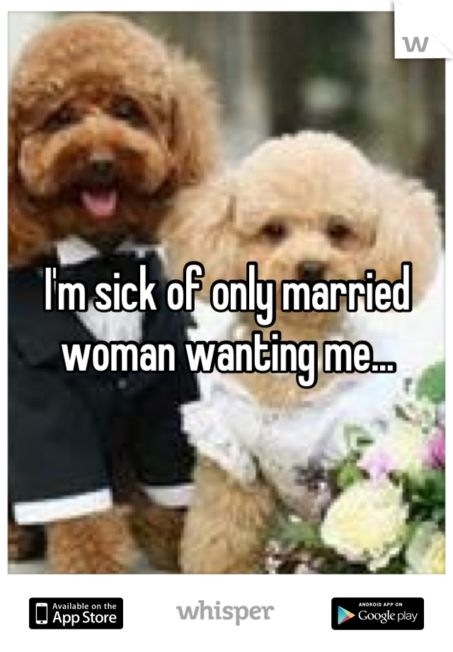 I'm sick of only married woman wanting me...
