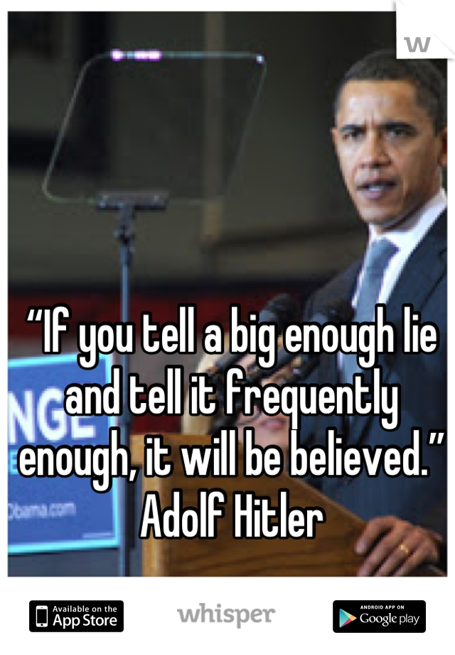 """If you tell a big enough lie and tell it frequently enough, it will be believed."" Adolf Hitler"