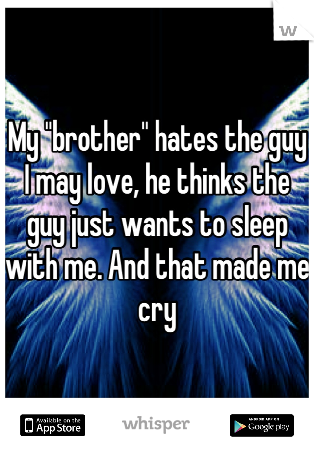 "My ""brother"" hates the guy I may love, he thinks the guy just wants to sleep with me. And that made me cry"