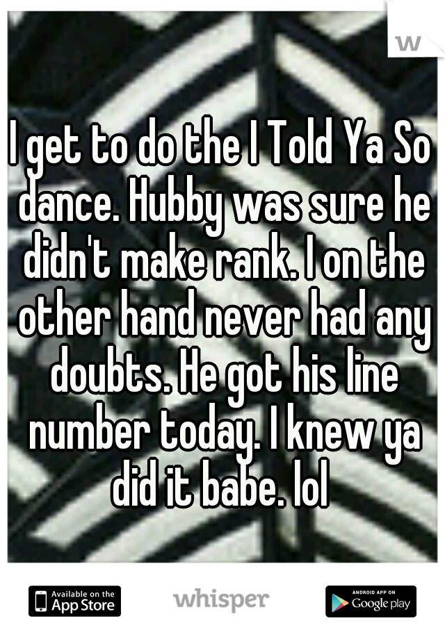 I get to do the I Told Ya So dance. Hubby was sure he didn't make rank. I on the other hand never had any doubts. He got his line number today. I knew ya did it babe. lol
