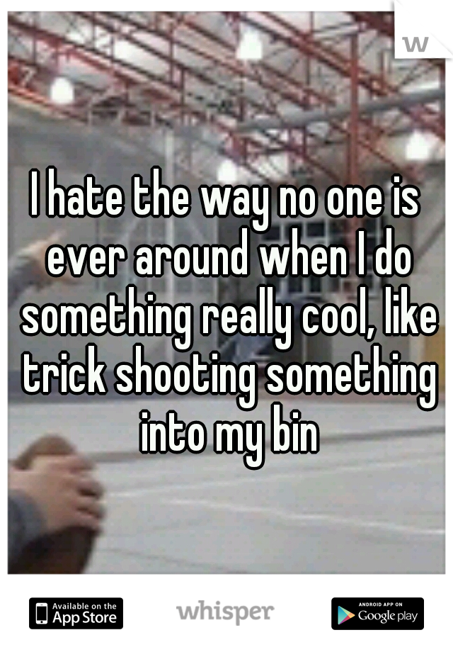 I hate the way no one is ever around when I do something really cool, like trick shooting something into my bin
