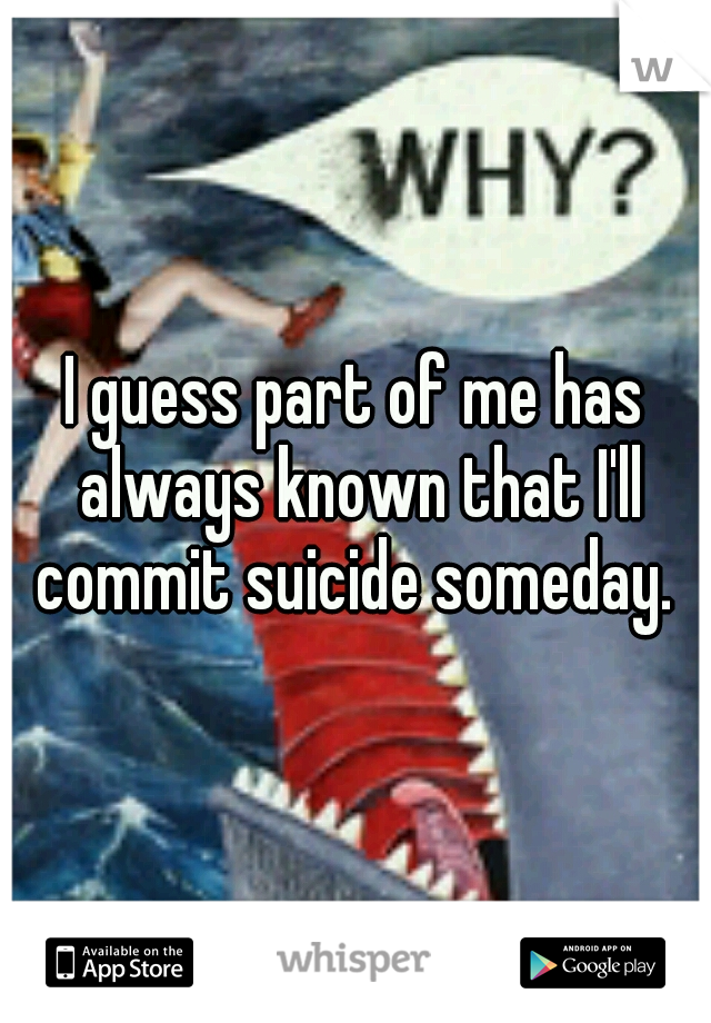 I guess part of me has always known that I'll commit suicide someday.