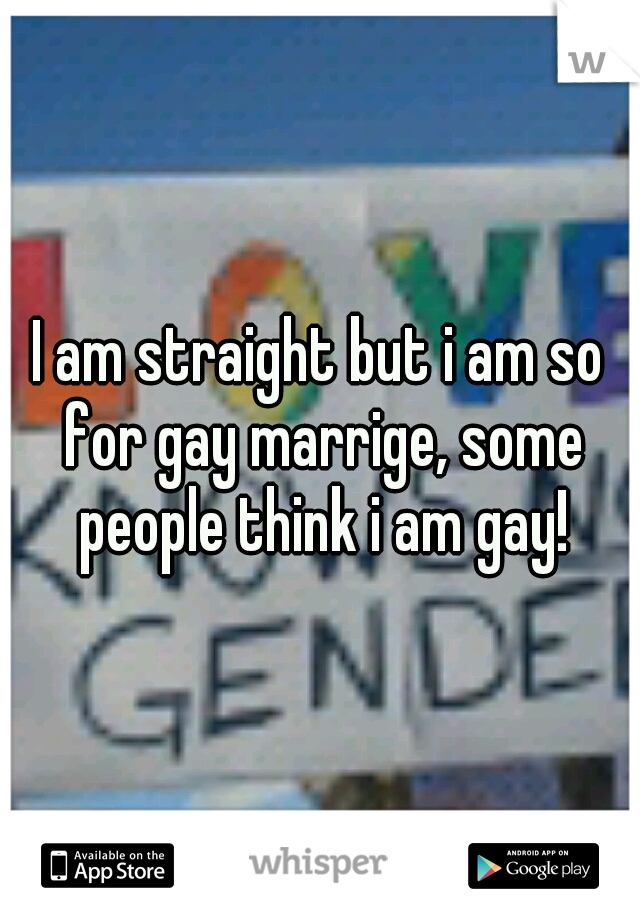 I am straight but i am so for gay marrige, some people think i am gay!
