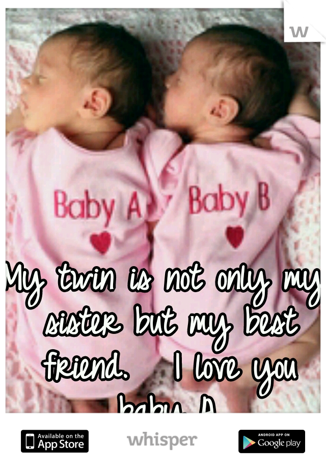 My twin is not only my sister but my best friend.   I love you baby A.
