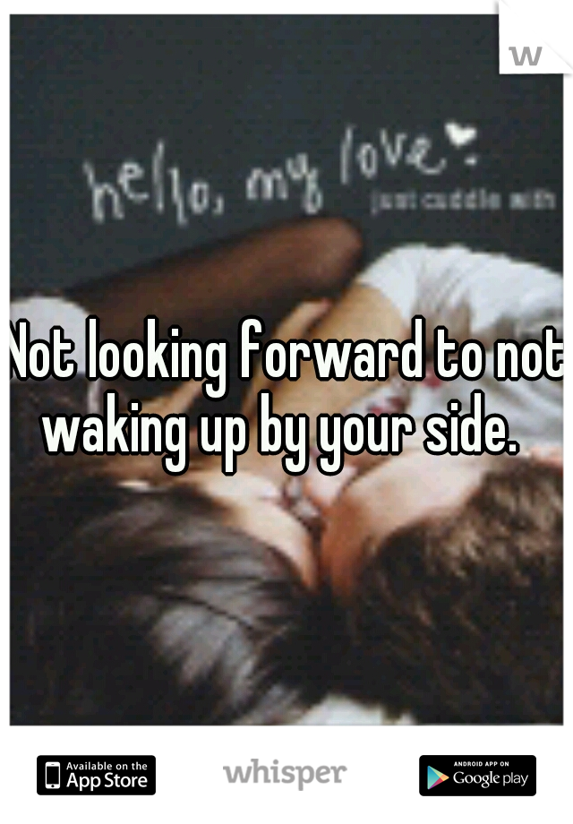 Not looking forward to not waking up by your side.
