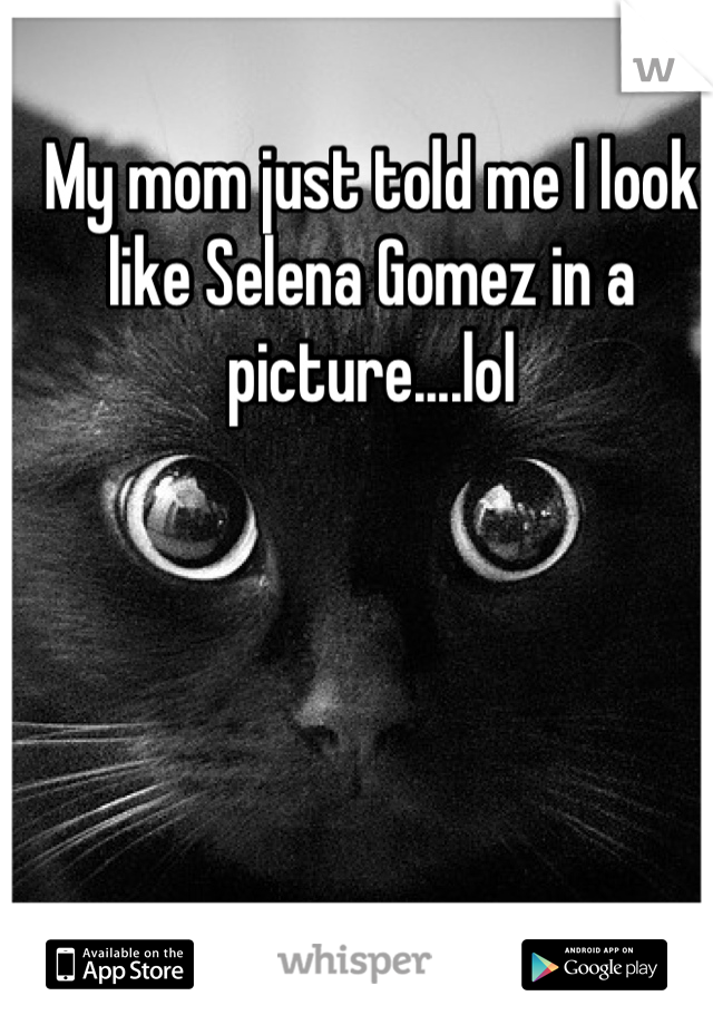 My mom just told me I look like Selena Gomez in a picture....lol