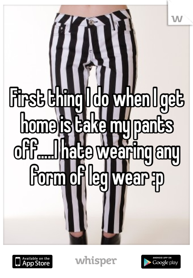 First thing I do when I get home is take my pants off.....I hate wearing any form of leg wear :p