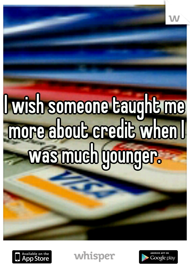 I wish someone taught me more about credit when I was much younger.