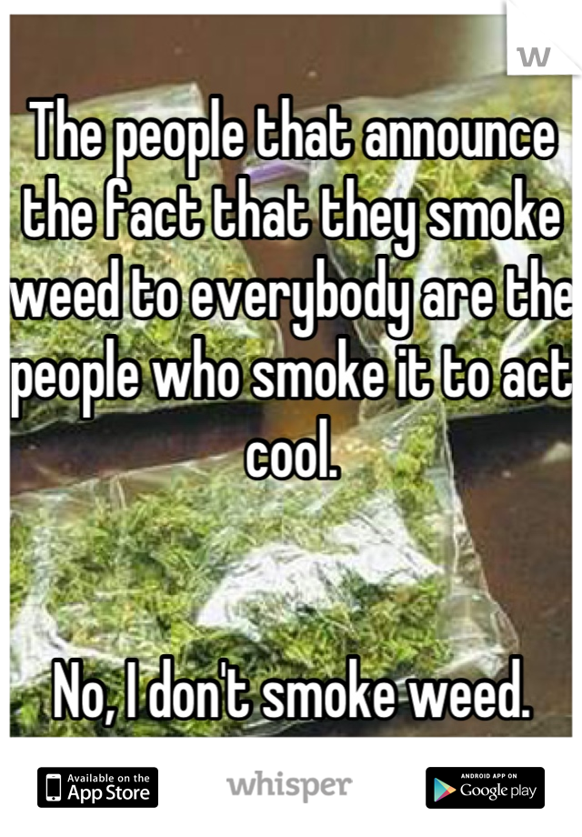 The people that announce the fact that they smoke weed to everybody are the people who smoke it to act cool.   No, I don't smoke weed.