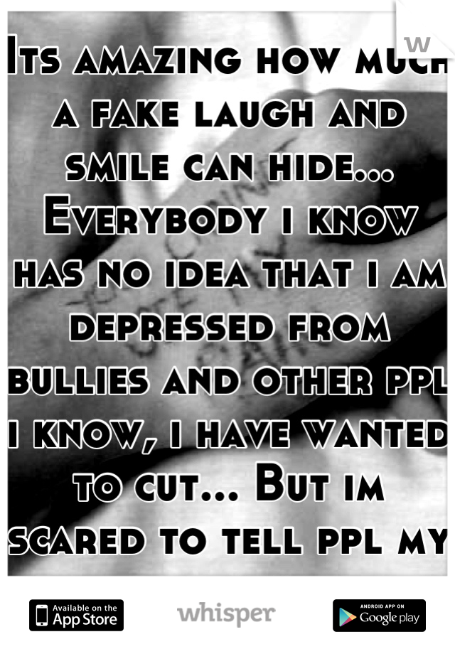 Its amazing how much a fake laugh and smile can hide... Everybody i know has no idea that i am depressed from bullies and other ppl i know, i have wanted to cut... But im scared to tell ppl my problem.