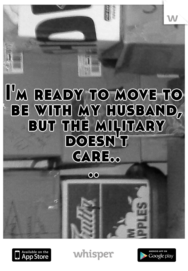 I'm ready to move to be with my husband, but the military doesn't care....