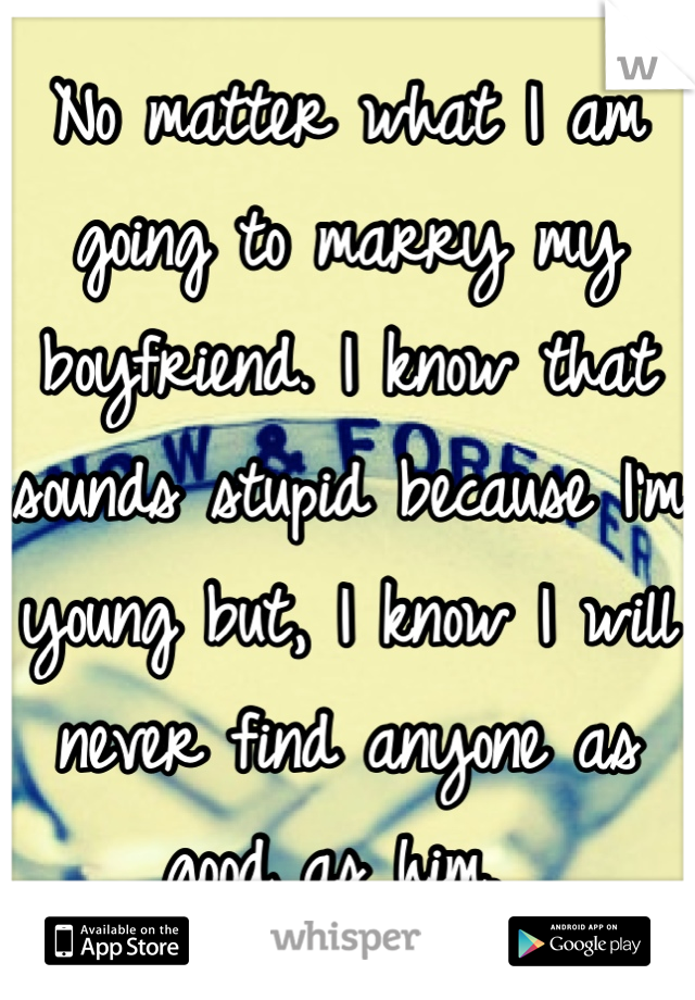 No matter what I am going to marry my boyfriend. I know that sounds stupid because I'm young but, I know I will never find anyone as good as him.