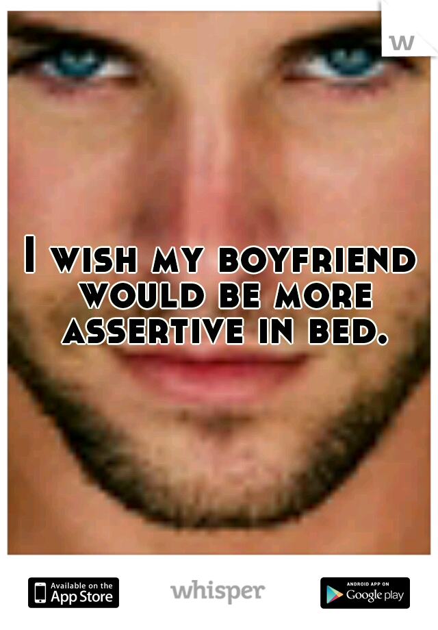 I wish my boyfriend would be more assertive in bed.