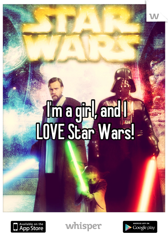 I'm a girl, and I  LOVE Star Wars!