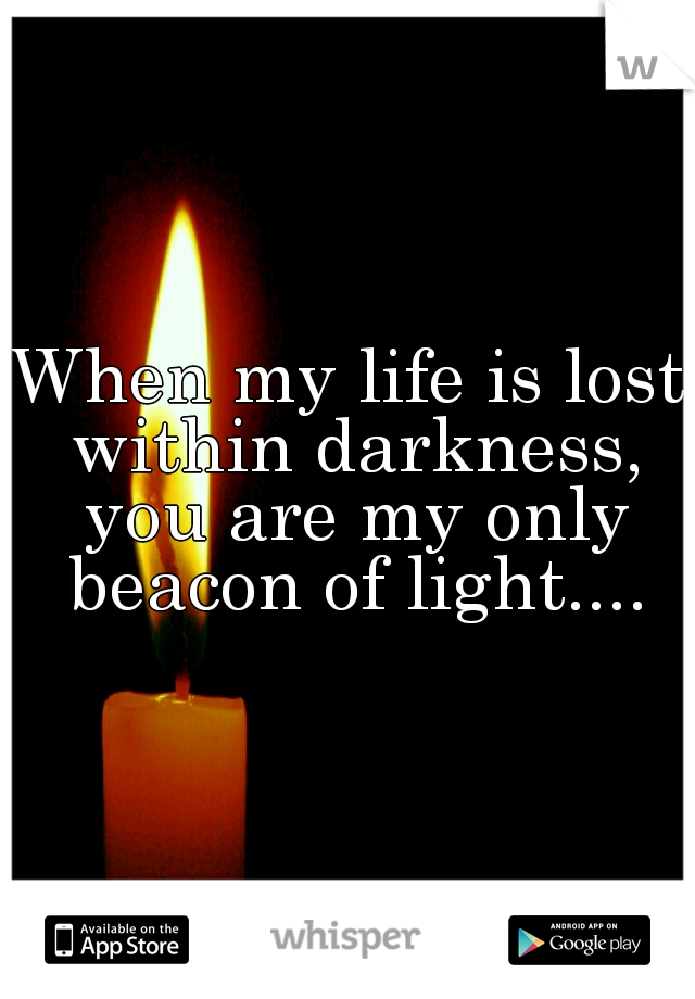 When my life is lost within darkness, you are my only beacon of light....