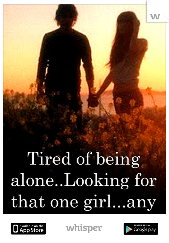 Tired of being alone..Looking for that one girl...any takers?