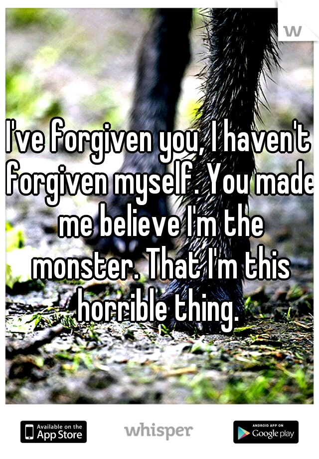 I've forgiven you, I haven't forgiven myself. You made me believe I'm the monster. That I'm this horrible thing.