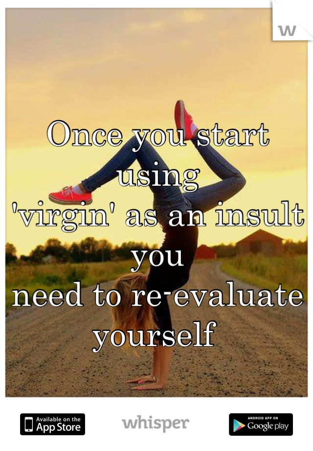 Once you start using  'virgin' as an insult you  need to re-evaluate yourself