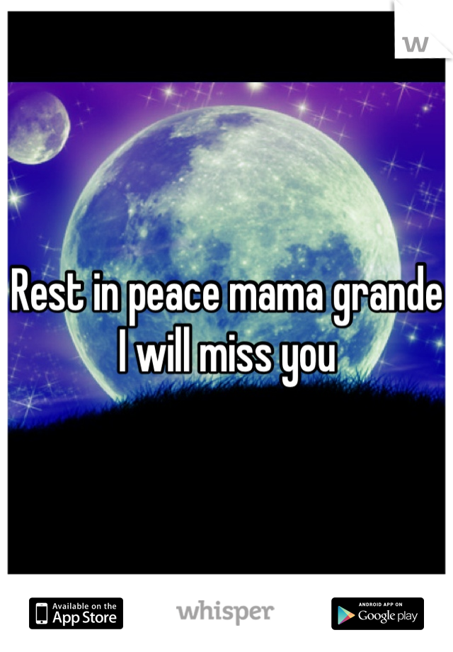 Rest in peace mama grande I will miss you