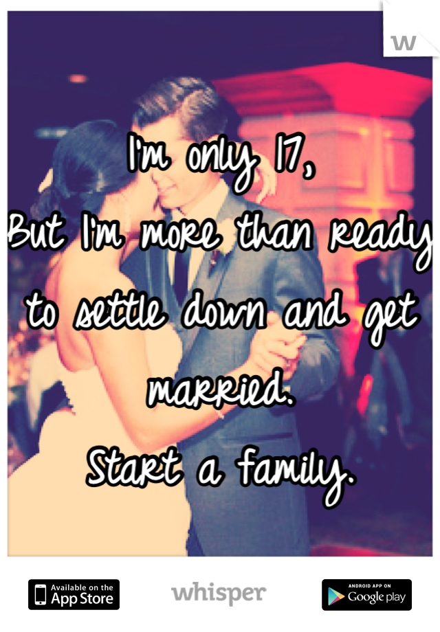 I'm only 17, But I'm more than ready to settle down and get married. Start a family.