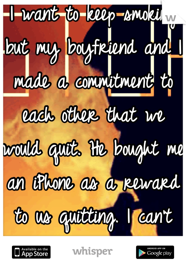I want to keep smoking but my boyfriend and I made a commitment to each other that we would quit. He bought me an iPhone as a reward to us quitting. I can't break my promise but this is hard.