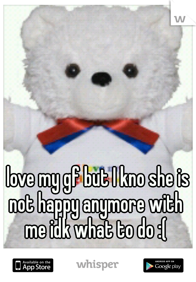 I love my gf but I kno she is not happy anymore with me idk what to do :(