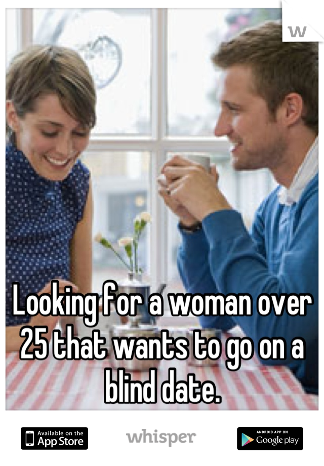 Looking for a woman over 25 that wants to go on a blind date.  Anyone interested?