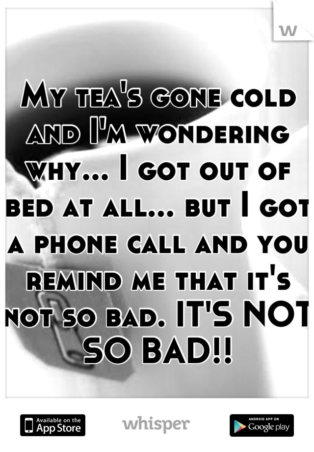 My tea's gone cold and I'm wondering why... I got out of bed at all... but I got a phone call and you remind me that it's not so bad. IT'S NOT SO BAD!!