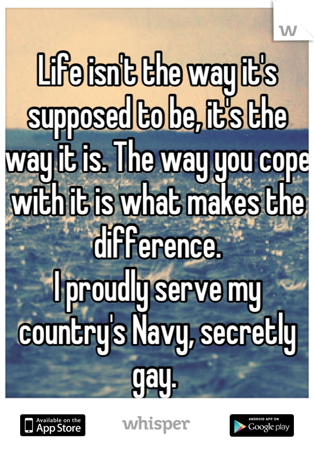Life isn't the way it's supposed to be, it's the way it is. The way you cope with it is what makes the difference.  I proudly serve my country's Navy, secretly gay.
