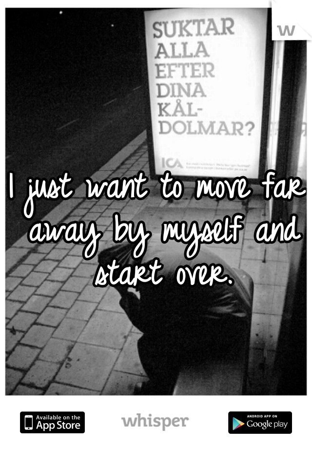 I just want to move far away by myself and start over.