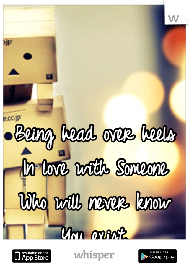 Being head over heels In love with Someone Who will never know You exist.
