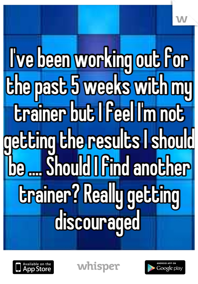 I've been working out for the past 5 weeks with my trainer but I feel I'm not getting the results I should be .... Should I find another trainer? Really getting discouraged