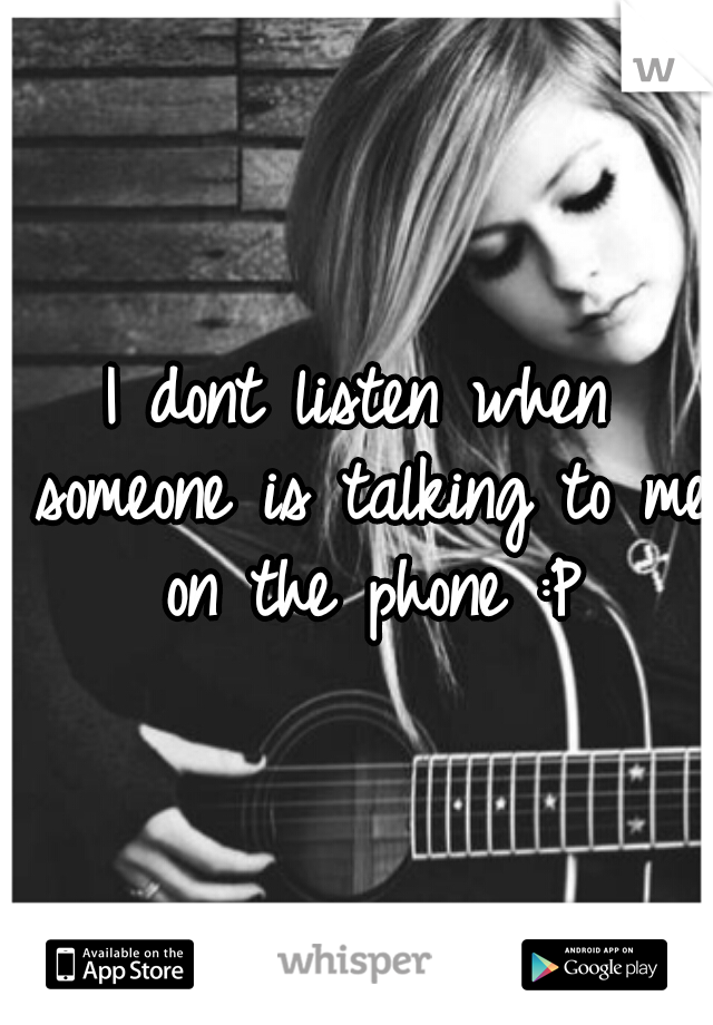 I dont listen when someone is talking to me on the phone :P