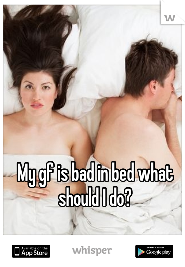 My gf is bad in bed what should I do?