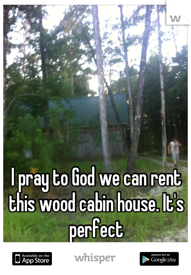 I pray to God we can rent this wood cabin house. It's perfect