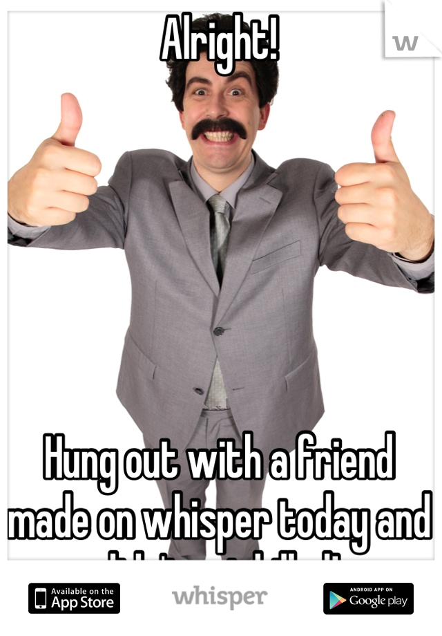 Alright!       Hung out with a friend made on whisper today and didn't get killed!