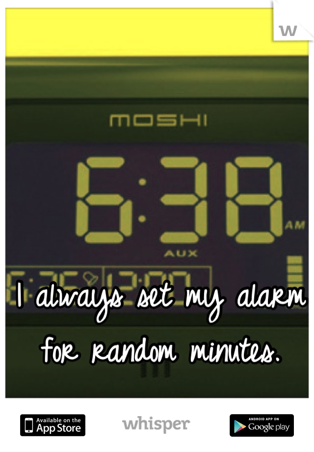 I always set my alarm for random minutes.