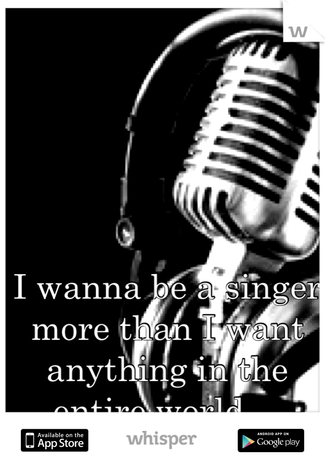 I wanna be a singer more than I want anything in the entire world...
